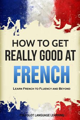 How to Get Really Good at French: Learn French to Fluency and Beyond Cover Image