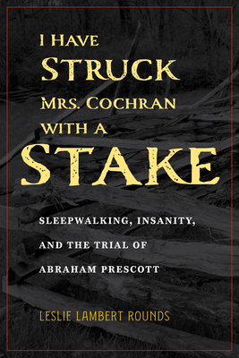 I Have Struck Mrs. Cochran with a Stake: Sleepwalking, Insanity, and the Trial of Abraham Prescott (True Crime History) Cover Image