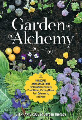 Garden Alchemy: 80 Recipes and Concoctions for Organic Fertilizers, Plant Elixirs, Potting Mixes, Pest Deterrents, and More Cover Image