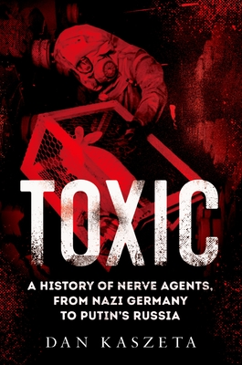 Toxic: A History of Nerve Agents, from Nazi Germany to Putin's Russia Cover Image