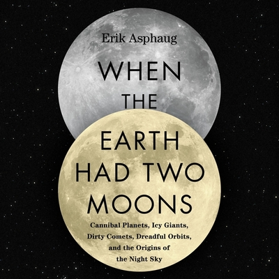 When the Earth Had Two Moons: Cannibal Planets, Icy Giants, Dirty Comets, Dreadful Orbits, and the Origins of the Night Sky Cover Image