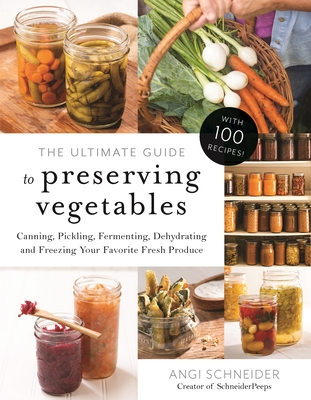 The Ultimate Guide to Preserving Vegetables: Canning, Pickling, Fermenting, Dehydrating and Freezing Your Favorite Fresh Produce Cover Image