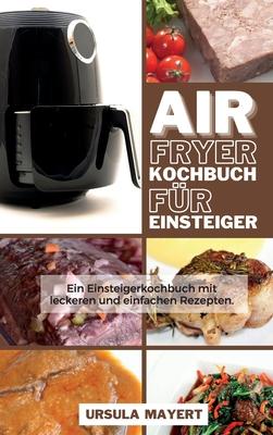 Air Fryer Kochbuch für Einsteiger: Ein Einsteigerkochbuch mit leckeren und einfachen Rezepten. Sparen Sie Geld und Zeit mit köstlichen, verblüffenden Cover Image