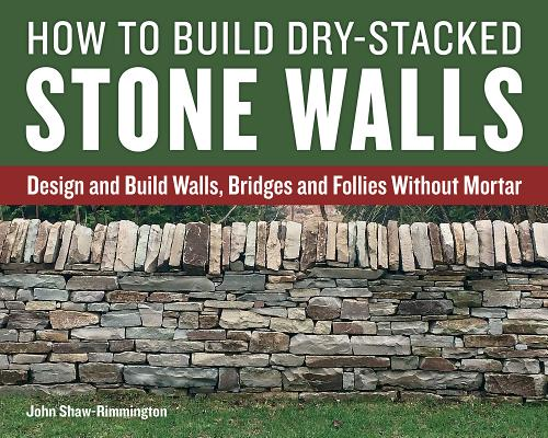 How to Build Dry-Stacked Stone Walls: Design and Build Walls, Bridges and Follies Without Mortar Cover Image