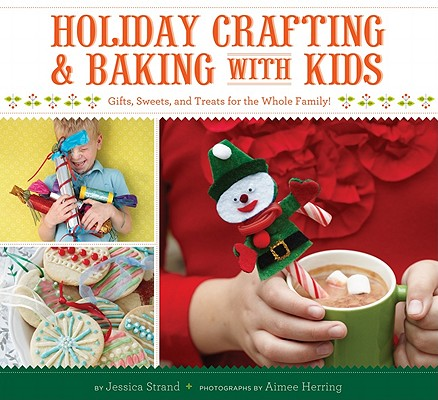 Holiday Crafting and Baking with Kids: Gifts, Sweets, and Treats for the Whole Family Cover Image