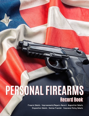Personal Firearms Record Book: V.8 Perfect Firearms Acquisition and Disposition Record - Improvements/Repairs, Insurance Record - Large Size 8.5