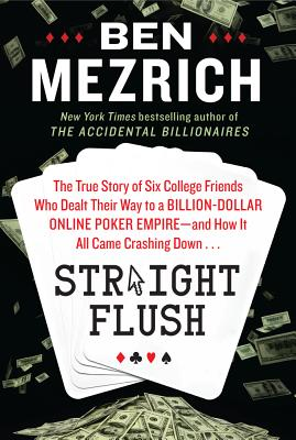 Straight Flush: The True Story of Six College Friends Who Dealt Their Way to a Billion-Dollar Online Poker Empire--And How It Al (Hardcover) By Ben Mezrich