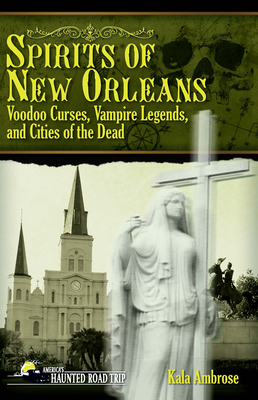 Spirits of New Orleans: Voodoo Curses, Vampire Legends and Cities of the Dead (America's Haunted Road Trip) Cover Image