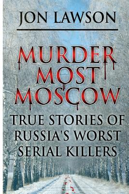 Murder Most Moscow: True Stories of Russia's Worst Serial Killers Cover Image