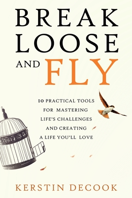 Break Loose and Fly: 10 Practical Tools for Mastering Life's Challenges and Creating a Life You'll Love Cover Image