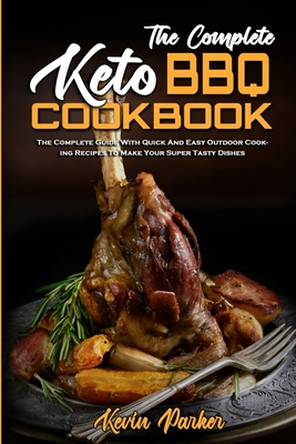 The Complete Keto BBQ Cookbook: The Complete Guide With Quick And Easy Easy Keto Recipes To Enjoy With Family & Friends Cover Image