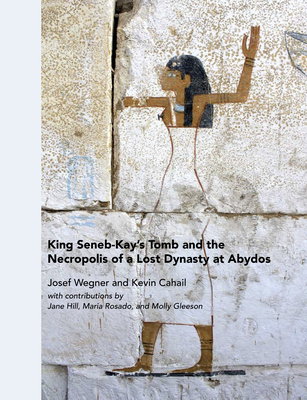 King Seneb-Kay's Tomb and the Necropolis of a Lost Dynasty at Abydos Cover Image