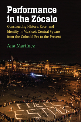 Performance in the Zócalo: Constructing History, Race, and Identity in Mexico's Central Square from the Colonial Era to the Present Cover Image