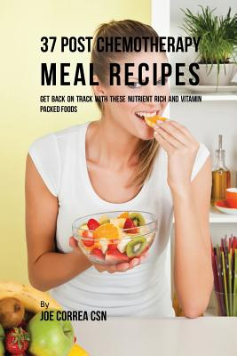 37 Post Chemotherapy Meal Recipes: Get Back On Track with These Nutrient Rich and Vitamin Packed Foods Cover Image