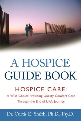 A Hospice Guide Book: Hospice Care: A Wise Choice Providing Quality Comfort Care Through the End of Life's Journey Cover Image