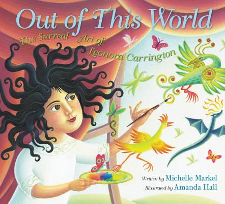 Out of This World: The Surreal Art of Leonora Carrington by Michelle Markel