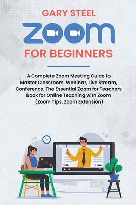 Zoom Meetings for Beginners: A Complete Zoom Meeting Guide to Master Classroom, Webinar, Live Stream, Conference. The Essential Zoom for Teachers B Cover Image