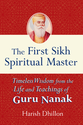The First Sikh Spiritual Master: Timeless Wisdom from the Life and Teachings of Guru Nanak Cover Image