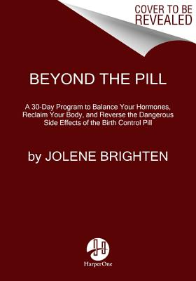 Beyond the Pill: A 30-Day Program to Balance Your Hormones, Reclaim Your Body, and Reverse the Dangerous Side Effects of the Birth Control Pill Cover Image
