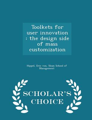 Toolkets for User Innovation: The Design Side of Mass Customization - Scholar's Choice Edition cover