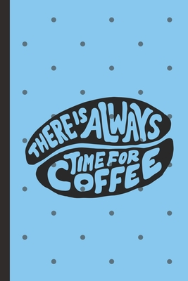 There is Always Time For Coffee: Caffeine - But First Coffee - Nurses - Cup of Joe - I love Coffee - Gift Under 10 - Cold Drip - Cafe Work Space - Bar Cover Image