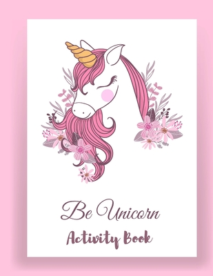 Be Unicorn Activity Book: Unicorn Coloring and activity Book for Kids and Educational Activity Books for Kids (Unicorn Books for Girls) Cover Image