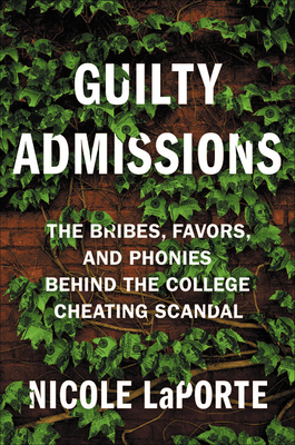 Guilty Admissions: The Bribes, Favors, and Phonies behind the College Cheating Scandal Cover Image