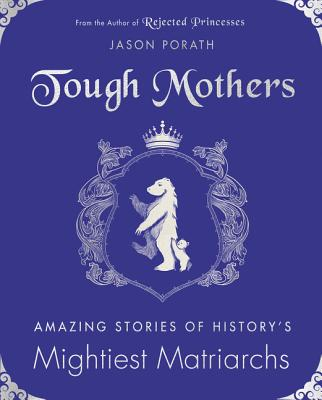 Tough Mothers: Amazing Stories of History's Mightiest Matriarchs Cover Image