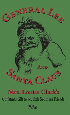 General Lee and Santa Claus: Mrs. Louise Clack's Christmas Gift To Her Little Southern Friends Cover Image