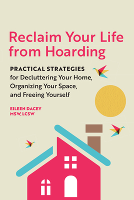 Reclaim Your Life from Hoarding: Practical Strategies for Decluttering Your Home, Organizing Your Space, and Freeing Yourself Cover Image