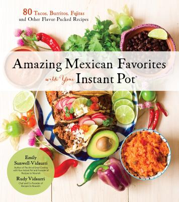 Amazing Mexican Favorites with Your Instant Pot: 80 Tacos, Burritos, Fajitas and Other Flavor-Packed Recipes Cover Image
