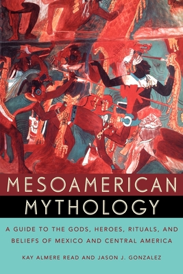 Mesoamerican Mythology: A Guide to the Gods, Heroes, Rituals, and Beliefs of Mexico and Central America Cover Image
