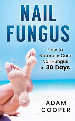 Nail Fungus: How to Naturally Cure Nail Fungus in 30 Days: Natural remedies, homeopathy for toenail fungus Cover Image