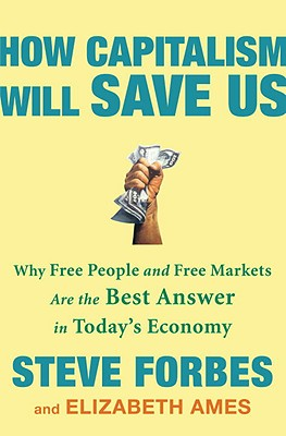 How Capitalism Will Save Us: Why Free People and Free Markets Are the Best Answer in Today's Economy Cover Image