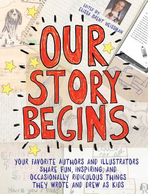 Our Story Begins: Your Favorite Authors and Illustrators Share Fun, Inspiring, and Occasionally Ridiculous Things They Wrote and Drew as Kids Cover Image