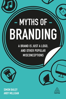 Myths of Branding: A Brand Is Just a Logo, and Other Popular Misconceptions (Business Myths) Cover Image