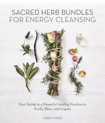 Sacred Herb Bundles for Energy Cleansing: Your Guide to a Powerful Healing Practice to Purify, Bless and Inspire Cover Image