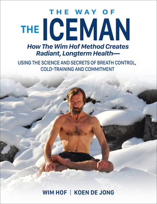 The Way of The Iceman: How The Wim Hof Method Creates Radiant, Longterm Health—Using The Science and Secrets of Breath Control, Cold-Training and Commitment Cover Image