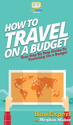 How To Travel On a Budget: Your Step By Step Guide To Traveling On a Budget Cover Image