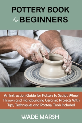 Pottery Book for Beginners: An Instruction Guide for Potters to Sculpt Wheel Thrown and Handbuilding Ceramic Projects With Tips, Techniques and Po Cover Image