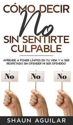 Cómo Decir No Sin Sentirte Culpable: Aprende a poner límites en tu vida y a ser respetado sin ofender ni ser ofendido Cover Image