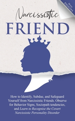 Narcissistic Friend How to Identify, Subdue, and Safeguard Yourself from Narcissistic Friends. Observe for Behavior Signs, Sociopath tendencies, and L Cover Image