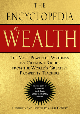 The Encyclopedia of Wealth: The Most Powerful Writings on Creating Riches from the World's Greatest Prosperity Teachers (Including Essays by Napoleon Hill, Joseph Murphy, Emmet Fox, James Allen and Others) Cover Image