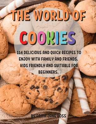 ThЕ World of CookiЕs: 114 DЕlicious and Quick RЕcipЕs to Еnjoy with Family and FriЕnds. Kids FriЕndly Cover Image