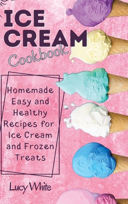 Ice Cream Cookbook: Homemade Easy and Healthy Recipes for Ice Cream and Frozen Treats Cover Image
