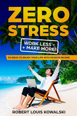 Zero Stress Work Less Make More: 50 ideas to enjoy your life with passive income Cover Image