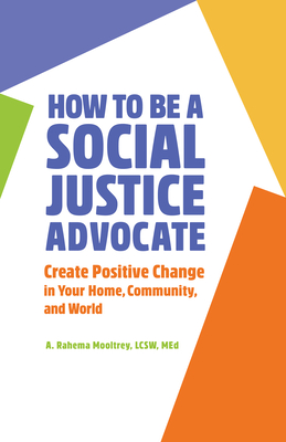 How to Be a Social Justice Advocate: Create Positive Change in Your Home, Community, and World Cover Image