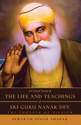 A Critical Study of The Life and Teachings of Sri Guru Nanak Dev: The Founder of Sikhism Cover Image
