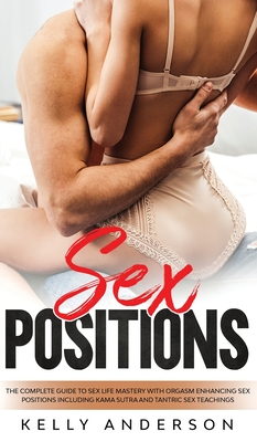 Sex Positions The Complete Guide To Sex Life Mastery With Orgasm Enhancing Sex Positions Including Kama Sutra And Tantric Sex Teachings: The Complete Cover Image