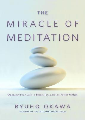 The Miracle of Meditation: Opening Your Life to Peace, Joy, and the Power Within Cover Image